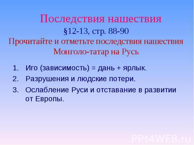 Последствия нашествия §12-13, стр. 88-90Прочитайте и отметьте последствия нашествияМонголо-татар на Русь Иго (зависимость) = дань + ярлык.Разрушения и людские потери.Ослабление Руси и отставание в развитии от Европы.