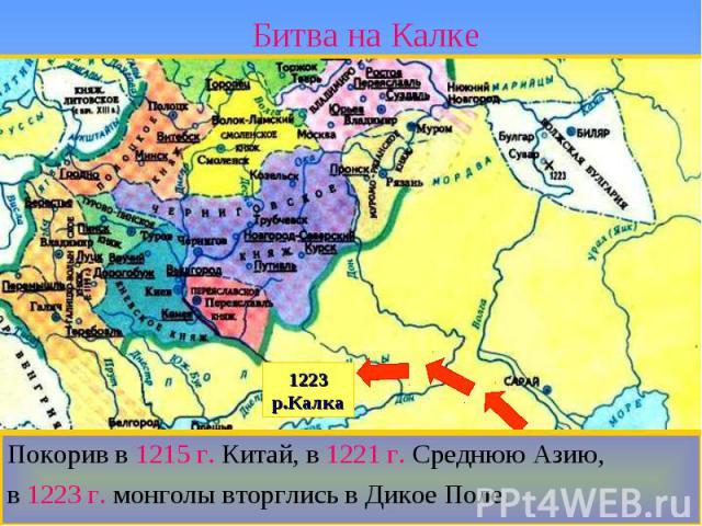 Битва на Калке Покорив в 1215 г. Китай, в 1221 г. Среднюю Азию,в 1223 г. монголы вторглись в Дикое Поле.