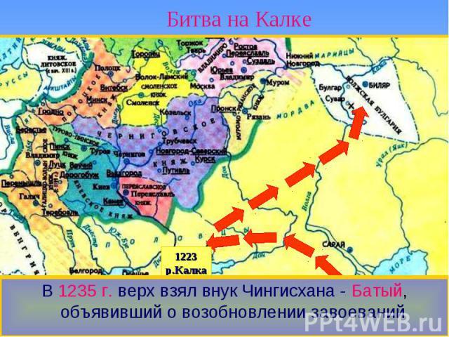 Битва на Калке В 1235 г. верх взял внук Чингисхана - Батый, объявивший о возобновлении завоеваний