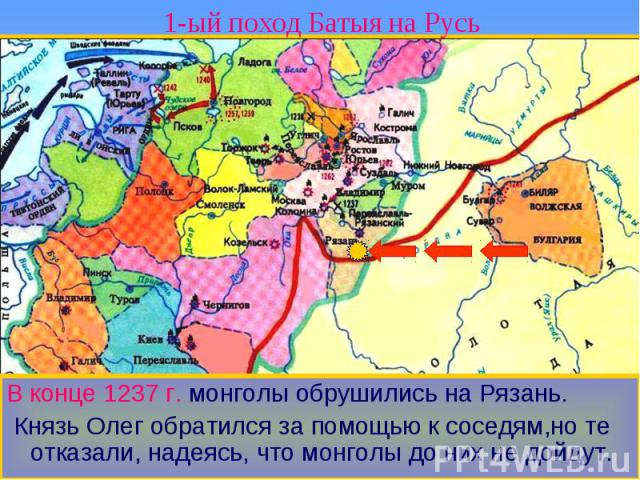 1-ый поход Батыя на Русь В конце 1237 г. монголы обрушились на Рязань. Князь Олег обратился за помощью к соседям,но те отказали, надеясь, что монголы до них не дойдут.