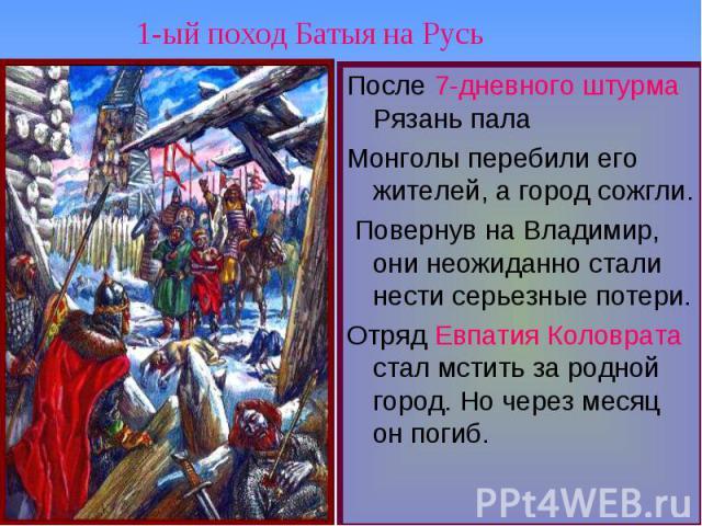 1-ый поход Батыя на Русь После 7-дневного штурма Рязань палаМонголы перебили его жителей, а город сожгли. Повернув на Владимир, они неожиданно стали нести серьезные потери. Отряд Евпатия Коловрата стал мстить за родной город. Но через месяц он погиб.