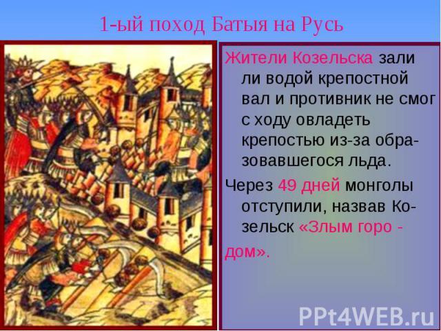 1-ый поход Батыя на Русь Жители Козельска зали ли водой крепостной вал и противник не смог с ходу овладеть крепостью из-за обра-зовавшегося льда.Через 49 дней монголы отступили, назвав Ко-зельск «Злым горо -дом».