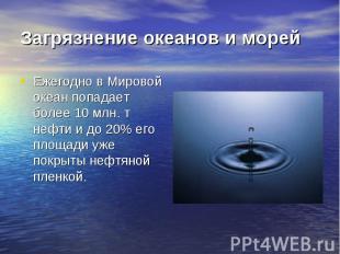 Загрязнение океанов и морей Ежегодно в Мировой океан попадает более 10 млн. т не