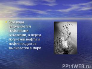 Эта вода загрязняется нефтяными остатками, а перед погрузкой нефти и нефтепродук