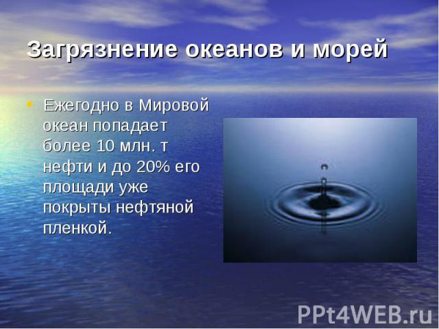 Загрязнение океанов и морей Ежегодно в Мировой океан попадает более 10 млн. т нефти и до 20% его площади уже покрыты нефтяной пленкой.