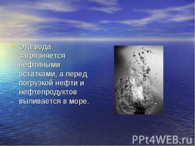 Эта вода загрязняется нефтяными остатками, а перед погрузкой нефти и нефтепродуктов выливается в море.