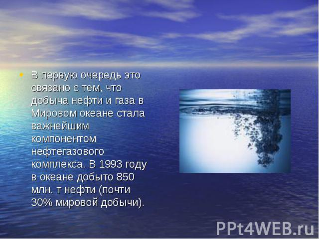 В первую очередь это связано с тем, что добыча нефти и газа в Мировом океане стала важнейшим компонентом нефтегазового комплекса. В 1993 году в океане добыто 850 млн. т нефти (почти 30% мировой добычи).