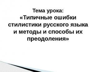 Тема урока:«Типичные ошибки стилистики русского языка и методы и способы их прео