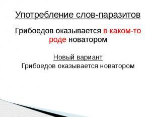 Употребление слов-паразитов Грибоедов оказывается в каком-то роде новаторомНовый