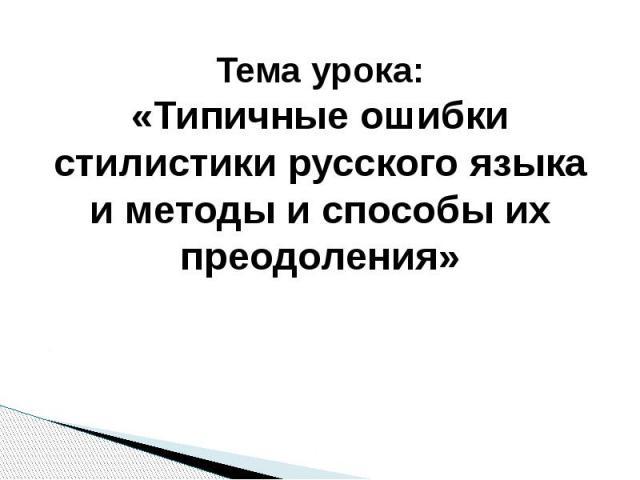 Тема урока:«Типичные ошибки стилистики русского языка и методы и способы их преодоления»