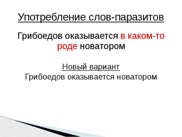 Употребление слов-паразитов Грибоедов оказывается в каком-то роде новаторомНовый вариантГрибоедов оказывается новатором