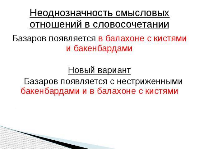 Неоднозначность смысловых отношений в словосочетании Базаров появляется в балахоне с кистями и бакенбардамиНовый вариантБазаров появляется с нестриженными бакенбардами и в балахоне с кистями