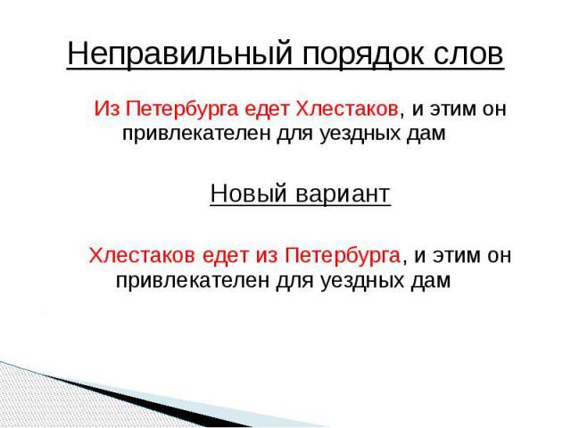 Неправильный порядок слов Из Петербурга едет Хлестаков, и этим он привлекателен для уездных дамНовый вариантХлестаков едет из Петербурга, и этим он привлекателен для уездных дам
