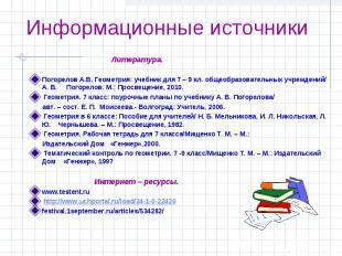 Информационные источники Литература.Погорелов А.В. Геометрия: учебник для 7 – 9