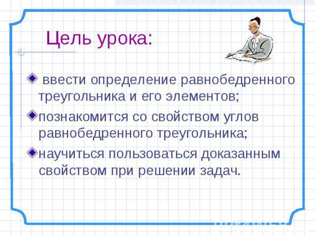 Цель урока: ввести определение равнобедренного треугольника и его элементов; познакомится со свойством углов равнобедренного треугольника;научиться пользоваться доказанным свойством при решении задач.