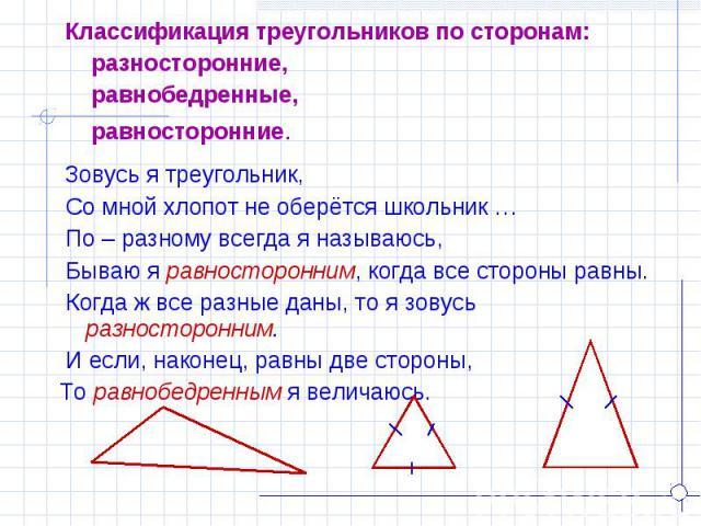 Классификация треугольников по сторонам: разносторонние, равнобедренные, равносторонние. Зовусь я треугольник, Со мной хлопот не оберётся школьник … По – разному всегда я называюсь, Бываю я равносторонним, когда все стороны равны. Когда ж все разные…
