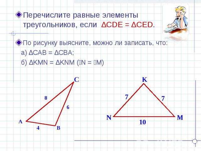 Перечислите равные элементы треугольников, если ∆CDE = ∆CED. По рисунку выясните, можно ли записать, что: а) ∆CAB = ∆CBA; б) ∆KMN = ∆KNM (ےN = ےM)