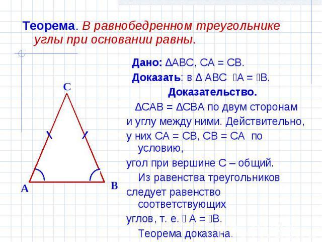 Теорема. В равнобедренном треугольнике углы при основании равны. Дано: ∆ABC, CA = CB. Доказать: в ∆ ABC ےA = ےB. Доказательство. ∆CAB = ∆CBA по двум сторонам и углу между ними. Действительно,у них CA = CB, CB = CA по условию,угол при вершине С – общ…