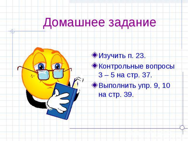 Домашнее задание Изучить п. 23.Контрольные вопросы 3 – 5 на стр. 37.Выполнить упр. 9, 10 на стр. 39.