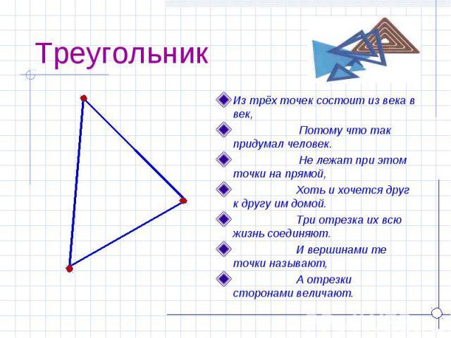 Треугольник Из трёх точек состоит из века в век, Потому что так придумал человек. Не лежат при этом точки на прямой, Хоть и хочется друг к другу им домой. Три отрезка их всю жизнь соединяют. И вершинами те точки называют, А отрезки сторонами величают.