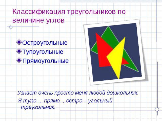 Классификация треугольников по величине углов ОстроугольныеТупоугольныеПрямоугольные Узнает очень просто меня любой дошкольник. Я тупо -, прямо -, остро – угольный треугольник.