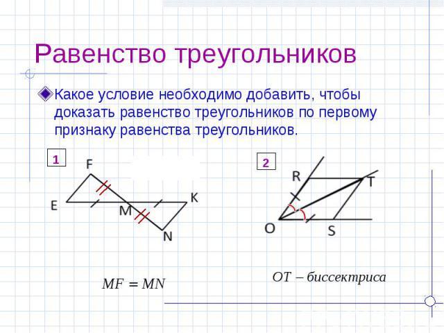 Равенство треугольников Какое условие необходимо добавить, чтобы доказать равенство треугольников по первому признаку равенства треугольников.