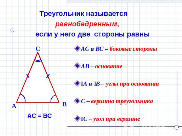 Треугольник называется равнобедренным, если у него две стороны равны АС и ВС – боковые стороныАВ – основаниеےА и ےВ – углы при основанииС – вершина треугольникаےС – угол при вершине