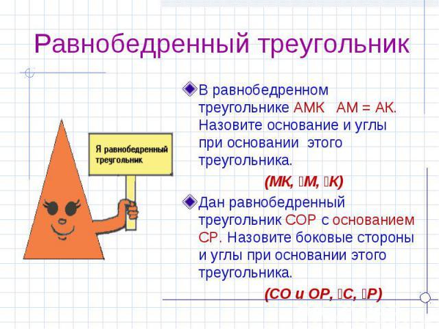 Равнобедренный треугольник В равнобедренном треугольнике АМК АМ = АК. Назовите основание и углы при основании этого треугольника. (МК, ےМ, ےК)Дан равнобедренный треугольник СОР c основанием СР. Назовите боковые стороны и углы при основании этого тре…