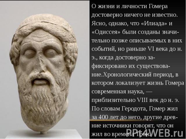 О жизни и личности Гомера достоверно ничего не известно. Ясно, однако, что «Илиада» и «Одиссея» были созданы значи-тельно позже описываемых в них событий, но раньше VI века до н. э., когда достоверно за-фиксировано их существова-ние.Хронологический …