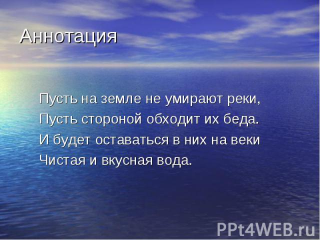 Аннотация Пусть на земле не умирают реки, Пусть стороной обходит их беда. И будет оставаться в них на веки Чистая и вкусная вода.