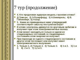 4. Кто предложил ядерную модель строения атома?Д.Томсон; 2) Э.Резерфорд; 3) А.Бе