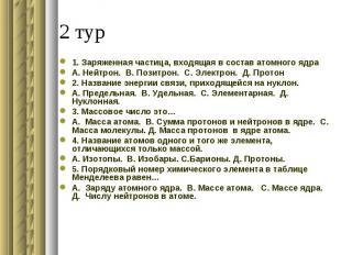 1. Заряженная частица, входящая в состав атомного ядраА. Нейтрон. В. Позитрон. С