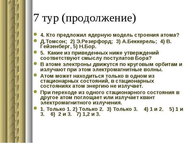 4. Кто предложил ядерную модель строения атома?Д.Томсон; 2) Э.Резерфорд; 3) А.Беккерель; 4) В. Гейзенберг, 5) Н.Бор. 5. Какие из приведенных ниже утверждений соответствуют смыслу постулатов Бора?В атоме электроны движутся по круговым орбитам и излуч…