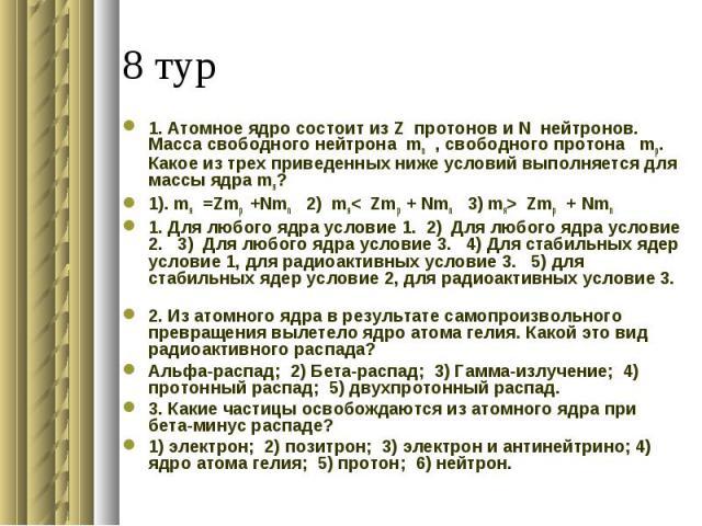 1. Атомное ядро состоит из Z протонов и N нейтронов. Масса свободного нейтрона mn , свободного протона mp. Какое из трех приведенных ниже условий выполняется для массы ядра mя?1). mя =Zmp +Nmn 2) mя< Zmp + Nmn 3) mя> Zmp + Nmn 1. Для любого ядра усл…