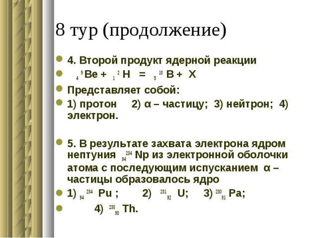 4. Второй продукт ядерной реакции 4 9 Be + 1 2 H = 5 10 B + XПредставляет собой:1) протон 2) α – частицу; 3) нейтрон; 4) электрон. 5. В результате захвата электрона ядром нептуния 94234 Np из электронной оболочки атома с последующим испусканием α –ч…