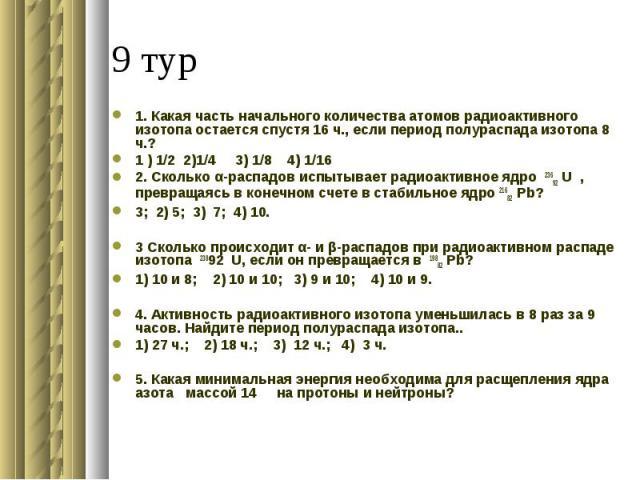 1. Какая часть начального количества атомов радиоактивного изотопа остается спустя 16 ч., если период полураспада изотопа 8 ч.?1 ) 1/2 2)1/4 3) 1/8 4) 1/16 2. Сколько α-распадов испытывает радиоактивное ядро 23692 U , превращаясь в конечном счете в …