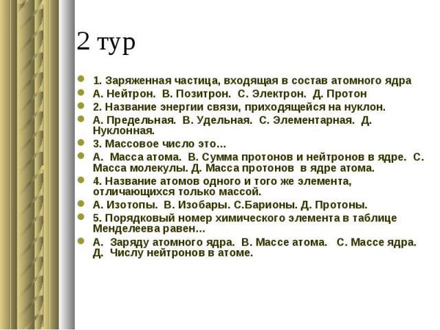 1. Заряженная частица, входящая в состав атомного ядраА. Нейтрон. В. Позитрон. С. Электрон. Д. Протон 2. Название энергии связи, приходящейся на нуклон.А. Предельная. В. Удельная. С. Элементарная. Д. Нуклонная. 3. Массовое число это…А. Масса атома. …