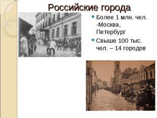 Российские города Более 1 млн. чел. -Москва, ПетербургСвыше 100 тыс. чел. – 14 г