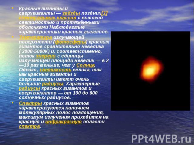 Красные гиганты и сверхгиганты—звёздыпоздних[1]спектральных классовс высокой светимостью и протяжёнными оболочками Наблюдаемые характеристики красных гигантов.Температураизлучающей поверхности (фотосферы) красных гигантов сравнительно невелика…