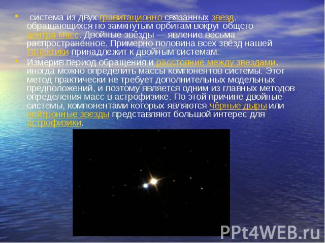 система из двухгравитационно связанныхзвезд, обращающихся по замкнутым орбитам вокруг общегоцентра масс. Двойные звёзды — явление весьма распространённое. Примерно половина всех звёзд нашейГалактики принадлежит к двойным системам.Измерив период…