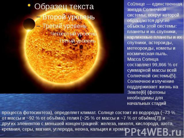 Солнце — единственная звезда Солнечной системы, вокруг которой обращаются другие объекты этой системы: планеты и их спутники, карликовые планеты и их спутники, астероиды, метеороиды, кометы и космическая пыль. Масса Солнца составляет 99,866 % от сум…