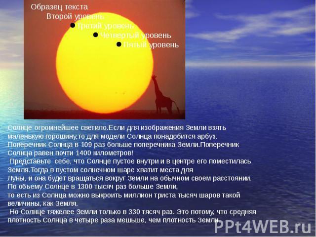 Солнце-огромнейшее светило.Если для изображения Земли взять маленькую горошину,то для модели Солнца понадобится арбуз.Поперечник Солнца в 109 раз больше поперечника Земли.Поперечник Солнца равен почти 1400 километров! Представьте себе, что Солнце пу…