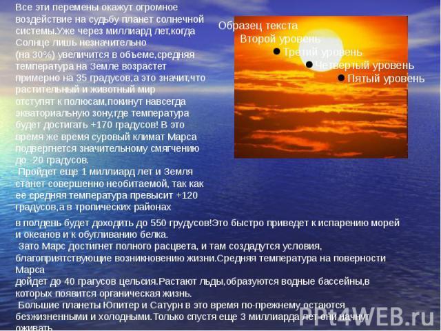 Все эти перемены окажут огромное воздействие на судьбу планет солнечной системы.Уже через миллиард лет,когда Солнце лишь незначительно(на 30%) увеличится в объеме,средняя температура на Земле возрастет примерно на 35 градусов,а это значит,что растит…
