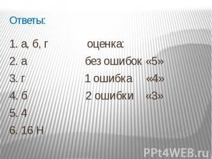 Ответы: 1. а, б, г оценка: 2. а без ошибок «5»3. г 1 ошибка «4» 4. б 2 ошибки «3
