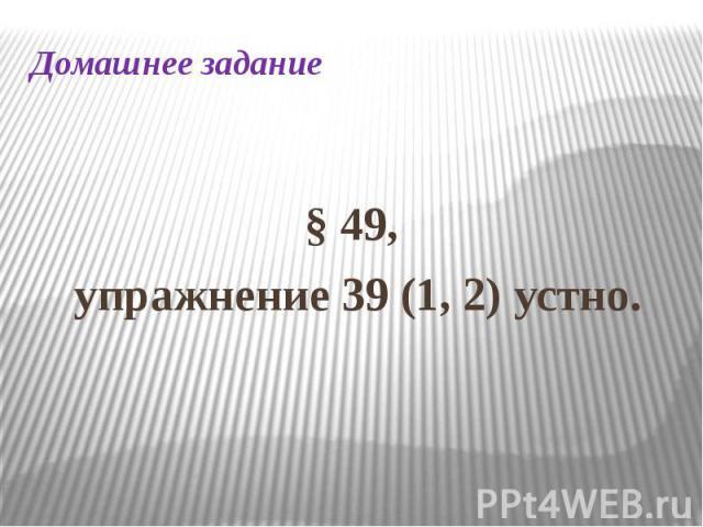 Домашнее задание§ 49, упражнение 39 (1, 2) устно.