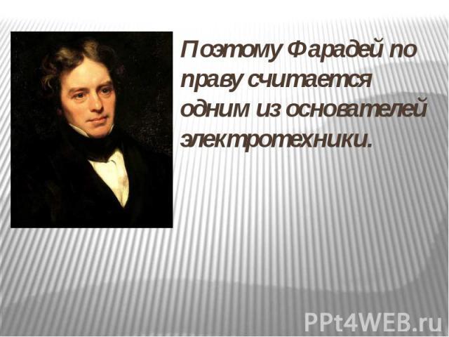 Поэтому Фарадей по праву считается одним из основателей электротехники.