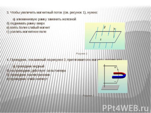 3. Чтобы увеличить магнитный поток (см. рисунок 1), нужно:а) алюминиевую рамку заменить железнойб) поднимать рамку вверхв) взять более слабый магнитг) усилить магнитное поле Рисунок 14. Проводник, показанный на рисунке 2, притягивается к магниту, п…