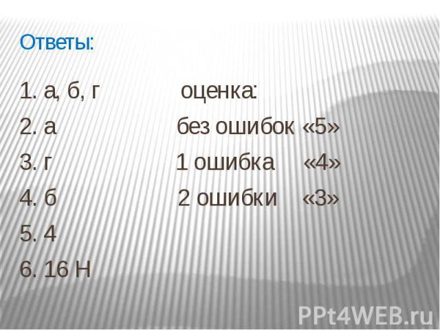 Ответы: 1. а, б, г оценка: 2. а без ошибок «5»3. г 1 ошибка «4» 4. б 2 ошибки «3»5. 46. 16 Н