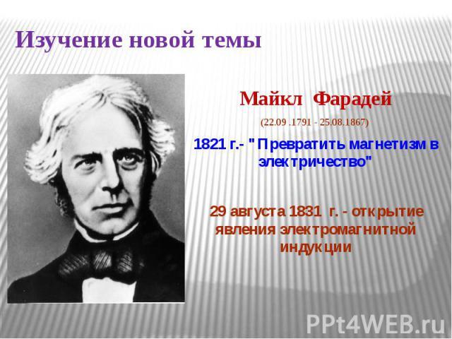 Изучение новой темы Майкл Фарадей(22.09 .1791 - 25.08.1867) 1821 г.-