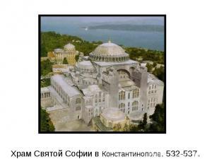 Храм Святой Софии в Константинополе. 532-537.
